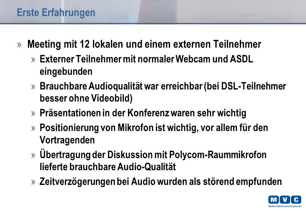 Erste Erfahrungen » Meeting mit 12 lokalen und einem externen Teilnehmer » Externer Teilnehmer mit normaler Webcam und ASDL eingebunden » Brauchbare Audioqualität war erreichbar (bei DSL-Teilnehmer besser ohne Videobild) » Präsentationen in der Konferenz waren sehr wichtig » Positionierung von Mikrofon ist wichtig, vor allem für den Vortragenden » Übertragung der Diskussion mit Polycom-Raummikrofon lieferte brauchbare Audio-Qualität » Zeitverzögerungen bei Audio wurden als störend empfunden