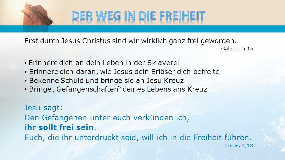 Erst durch Jesus Christus sind wir wirklich ganz frei geworden. Galater 5,1a Erinnere dich an dein Leben in der Sklaverei Erinnere dich daran, wie Jes