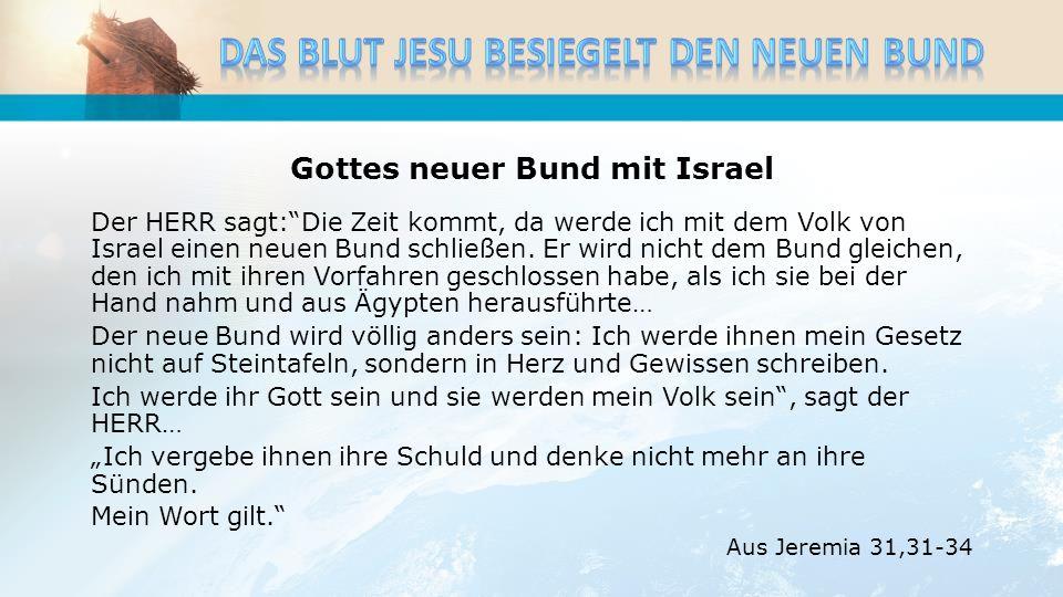 Gottes neuer Bund mit Israel Der HERR sagt:Die Zeit kommt, da werde ich mit dem Volk von Israel einen neuen Bund schließen. Er wird nicht dem Bund gle