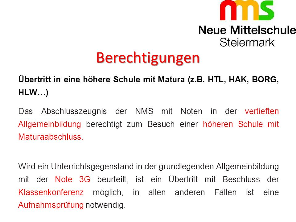 Berechtigungen Übertritt in eine höhere Schule mit Matura (z.B. HTL, HAK, BORG, HLW…) Das Abschlusszeugnis der NMS mit Noten in der vertieften Allgeme