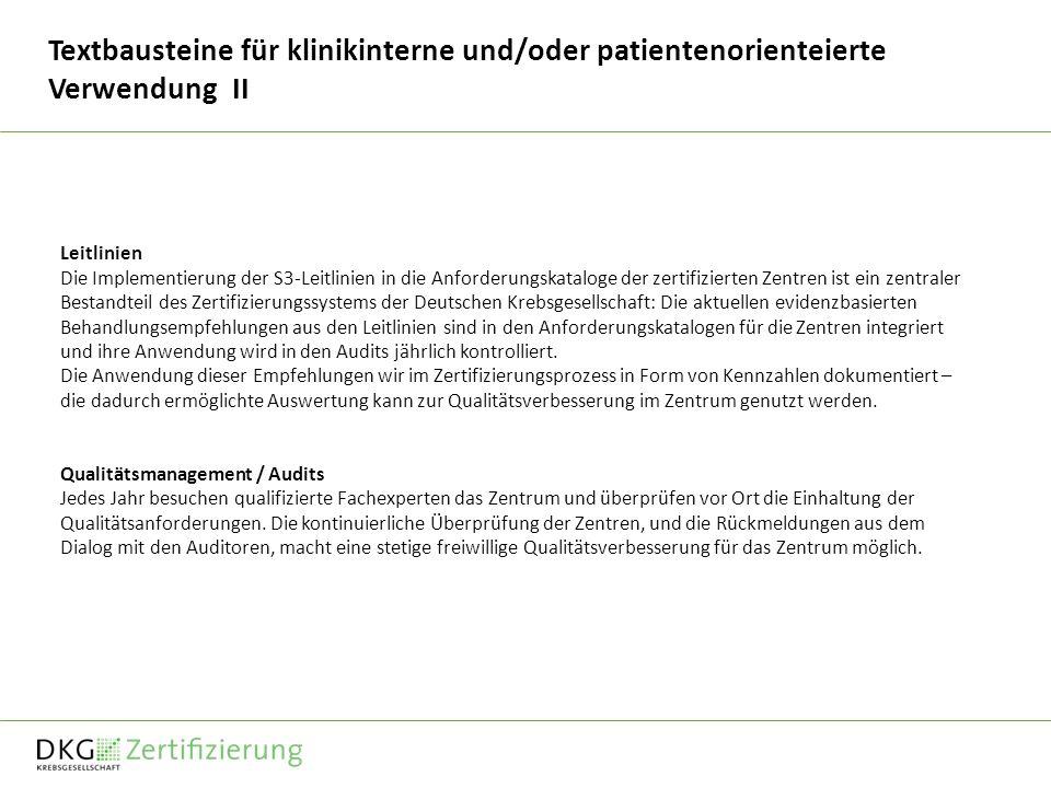Textbausteine für klinikinterne und/oder patientenorienteierte Verwendung II Leitlinien Die Implementierung der S3-Leitlinien in die Anforderungskataloge der zertifizierten Zentren ist ein zentraler Bestandteil des Zertifizierungssystems der Deutschen Krebsgesellschaft: Die aktuellen evidenzbasierten Behandlungsempfehlungen aus den Leitlinien sind in den Anforderungskatalogen für die Zentren integriert und ihre Anwendung wird in den Audits jährlich kontrolliert.