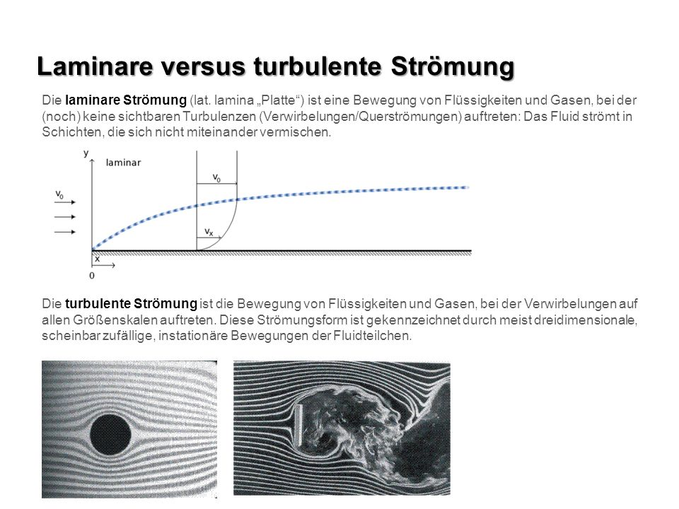 Laminare versus turbulente Strömung Die laminare Strömung (lat. lamina Platte) ist eine Bewegung von Flüssigkeiten und Gasen, bei der (noch) keine sic