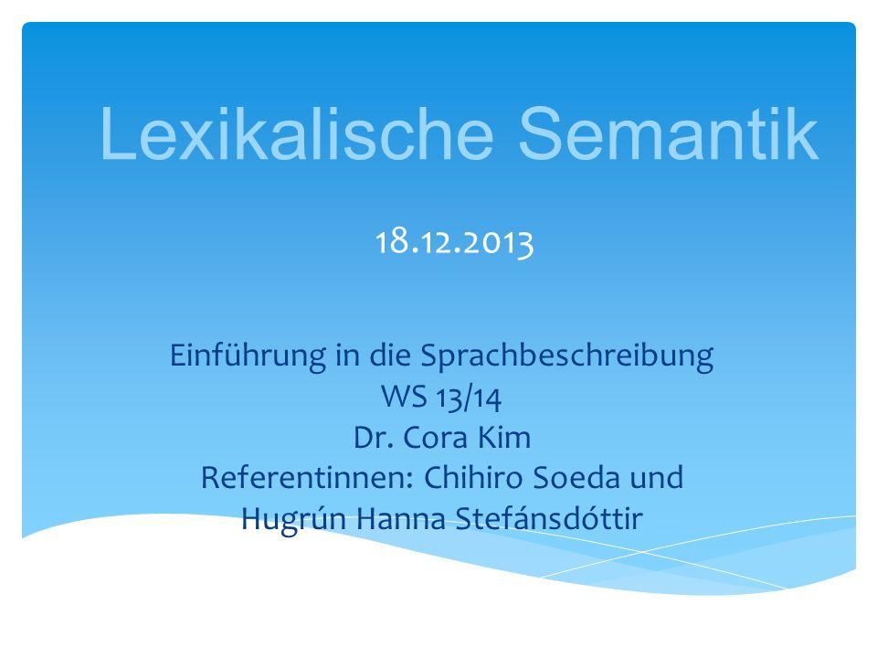 Lexikalische Semantik 18.12.2013 Einführung in die Sprachbeschreibung WS 13/14 Dr. Cora Kim Referentinnen: Chihiro Soeda und Hugrún Hanna Stefánsdótti