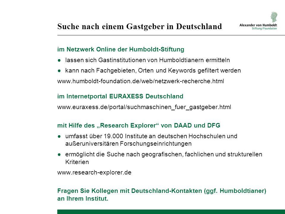 Suche nach einem Gastgeber in Deutschland im Netzwerk Online der Humboldt-Stiftung lassen sich Gastinstitutionen von Humboldtianern ermitteln kann nach Fachgebieten, Orten und Keywords gefiltert werden www.humboldt-foundation.de/web/netzwerk-recherche.html im Internetportal EURAXESS Deutschland www.euraxess.de/portal/suchmaschinen_fuer_gastgeber.html mit Hilfe des Research Explorer von DAAD und DFG umfasst über 19.000 Institute an deutschen Hochschulen und außeruniversitären Forschungseinrichtungen ermöglicht die Suche nach geografischen, fachlichen und strukturellen Kriterien www.research-explorer.de Fragen Sie Kollegen mit Deutschland-Kontakten (ggf.