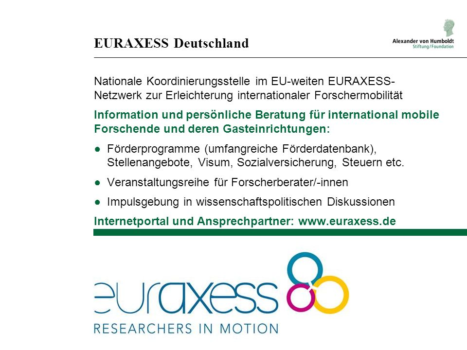EURAXESS Deutschland Nationale Koordinierungsstelle im EU-weiten EURAXESS- Netzwerk zur Erleichterung internationaler Forschermobilität Information und persönliche Beratung für international mobile Forschende und deren Gasteinrichtungen: Förderprogramme (umfangreiche Förderdatenbank), Stellenangebote, Visum, Sozialversicherung, Steuern etc.
