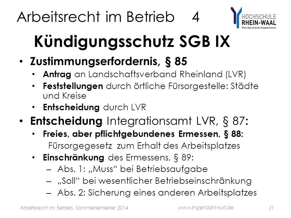 Arbeitsrecht im Betrieb 4 Kündigungsschutz SGB IX Zustimmungserfordernis, § 85 Antrag an Landschaftsverband Rheinland (LVR) Feststellungen durch örtliche Fürsorgestelle: Städte und Kreise Entscheidung durch LVR Entscheidung Integrationsamt LVR, § 87 : Freies, aber pflichtgebundenes Ermessen, § 88: Fürsorgegesetz zum Erhalt des Arbeitsplatzes Einschränkung des Ermessens, § 89: – Abs.
