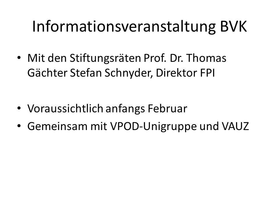 Informationsveranstaltung BVK Mit den Stiftungsräten Prof. Dr. Thomas Gächter Stefan Schnyder, Direktor FPI Voraussichtlich anfangs Februar Gemeinsam