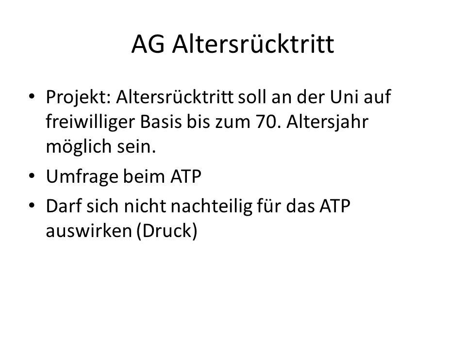 AG Altersrücktritt Projekt: Altersrücktritt soll an der Uni auf freiwilliger Basis bis zum 70. Altersjahr möglich sein. Umfrage beim ATP Darf sich nic