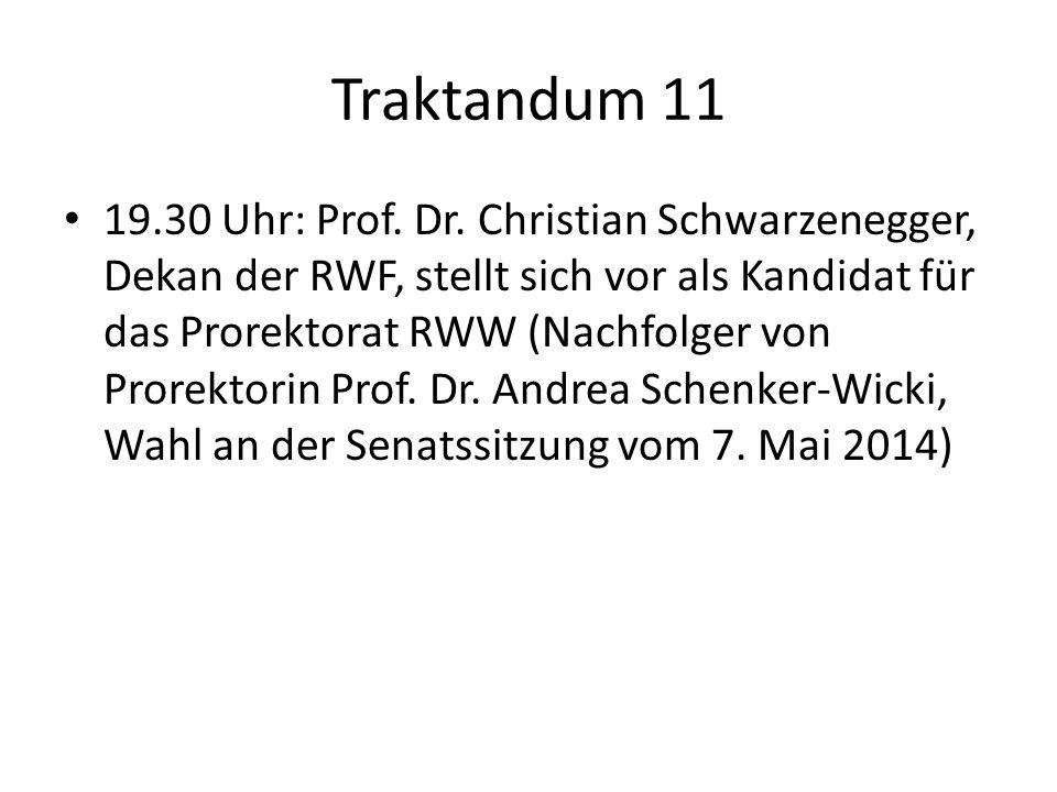 Traktandum 11 19.30 Uhr: Prof. Dr. Christian Schwarzenegger, Dekan der RWF, stellt sich vor als Kandidat für das Prorektorat RWW (Nachfolger von Prore