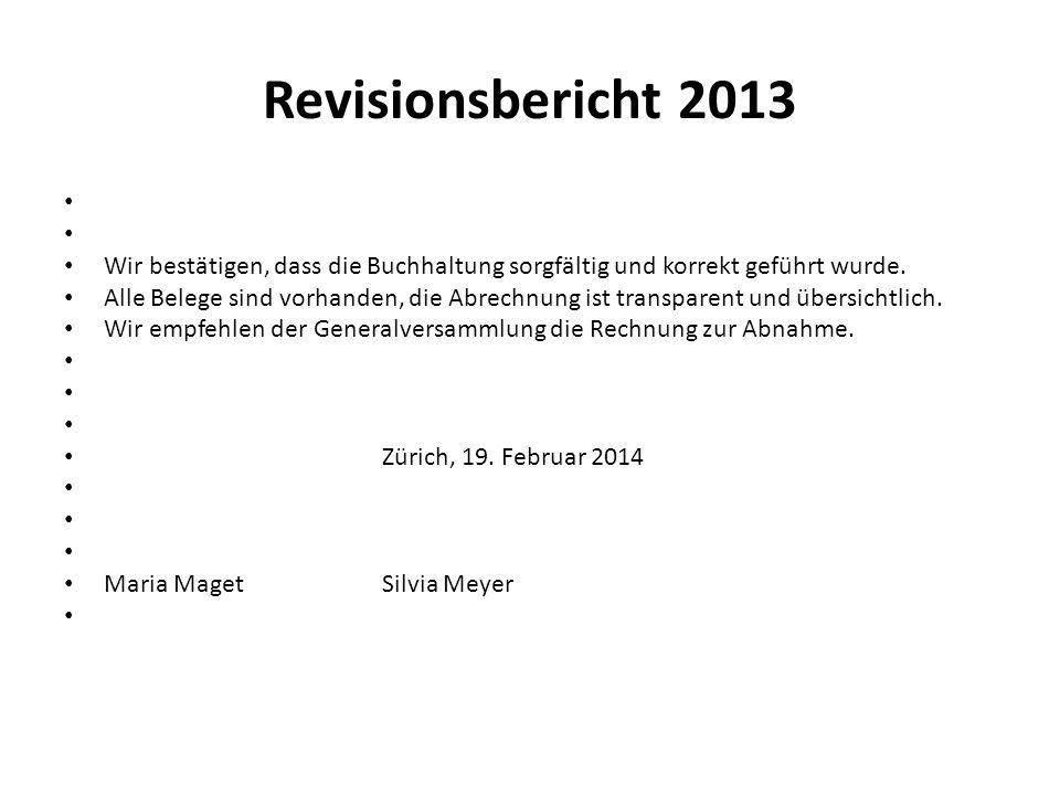 Revisionsbericht 2013 Wir bestätigen, dass die Buchhaltung sorgfältig und korrekt geführt wurde. Alle Belege sind vorhanden, die Abrechnung ist transp