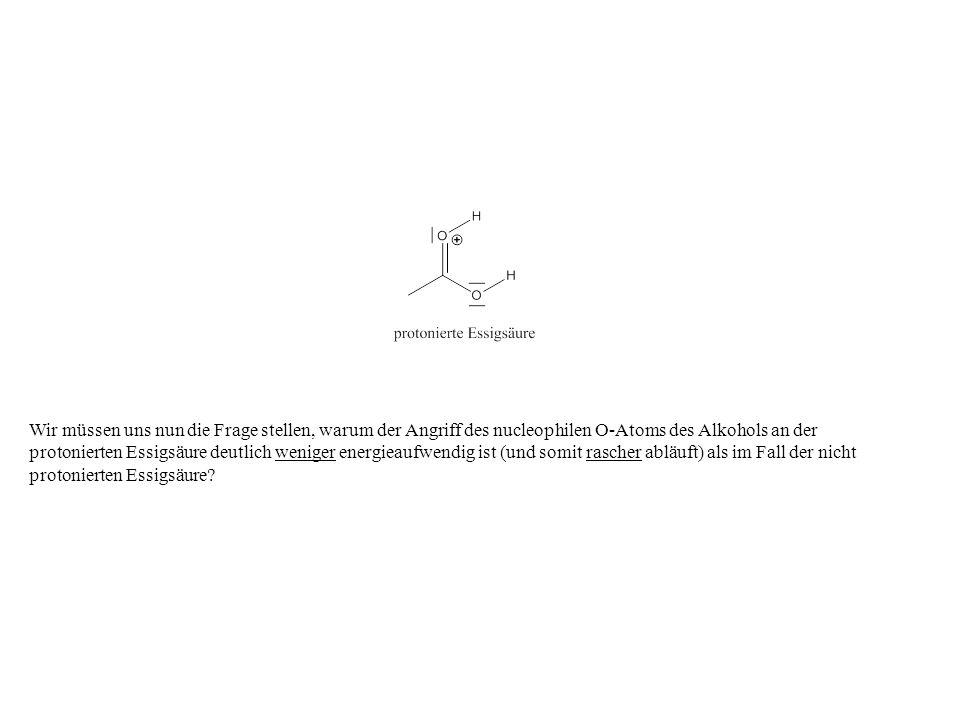 Wir müssen uns nun die Frage stellen, warum der Angriff des nucleophilen O-Atoms des Alkohols an der protonierten Essigsäure deutlich weniger energiea