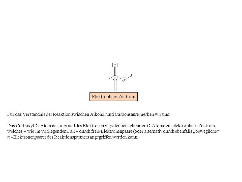 Für das Verständnis der Reaktion zwischen Alkohol und Carbonsäure merken wir uns: Das Carboxyl-C-Atom ist aufgrund des Elektronenzugs der benachbarten