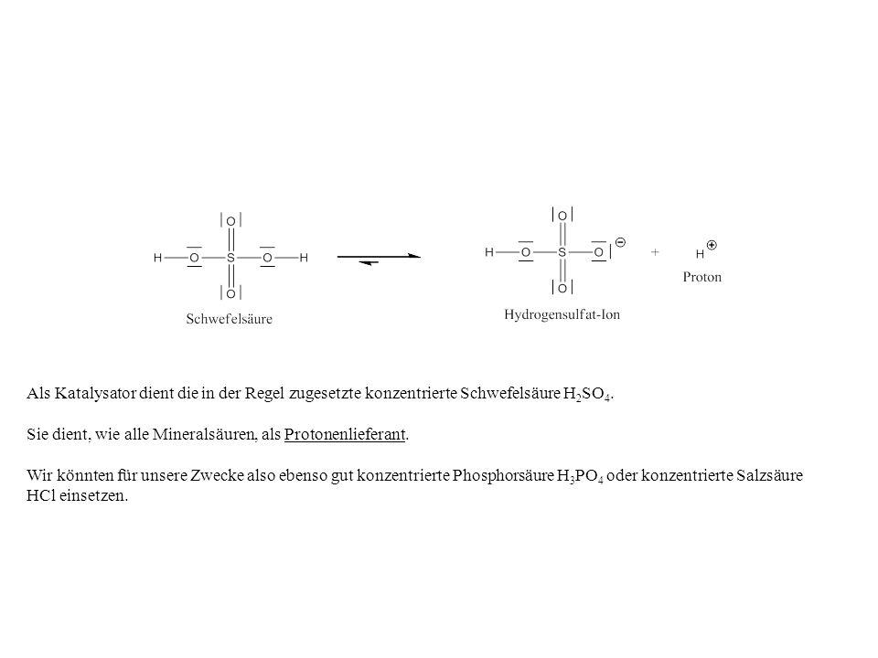 Als Katalysator dient die in der Regel zugesetzte konzentrierte Schwefelsäure H 2 SO 4. Sie dient, wie alle Mineralsäuren, als Protonenlieferant. Wir
