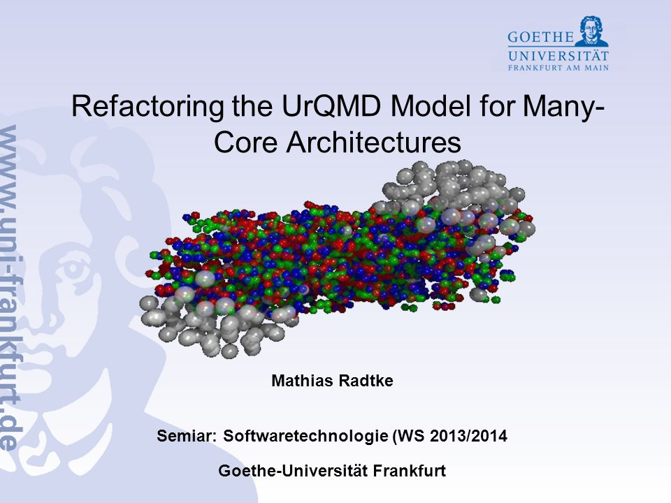 Refactoring the UrQMD Model for Many- Core Architectures Mathias Radtke Semiar: Softwaretechnologie (WS 2013/2014 Goethe-Universität Frankfurt