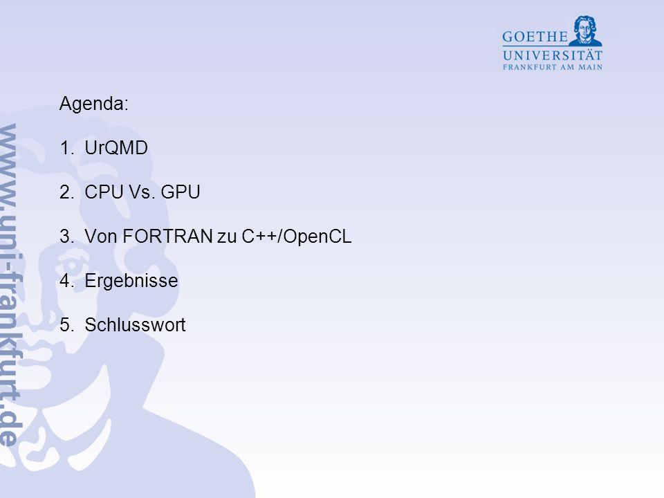 Agenda: 1.UrQMD 2.CPU Vs. GPU 3.Von FORTRAN zu C++/OpenCL 4.Ergebnisse 5.Schlusswort