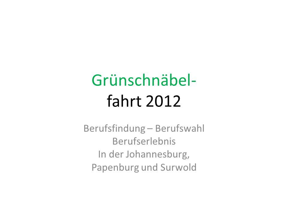 Grünschnäbel- fahrt 2012 Berufsfindung – Berufswahl Berufserlebnis In der Johannesburg, Papenburg und Surwold