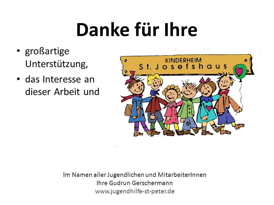 Danke für Ihre großartige Unterstützung, das Interesse an dieser Arbeit und Im Namen aller Jugendlichen und MitarbeiterInnen Ihre Gudrun Gerschermann www.jugendhilfe-st-peter.de