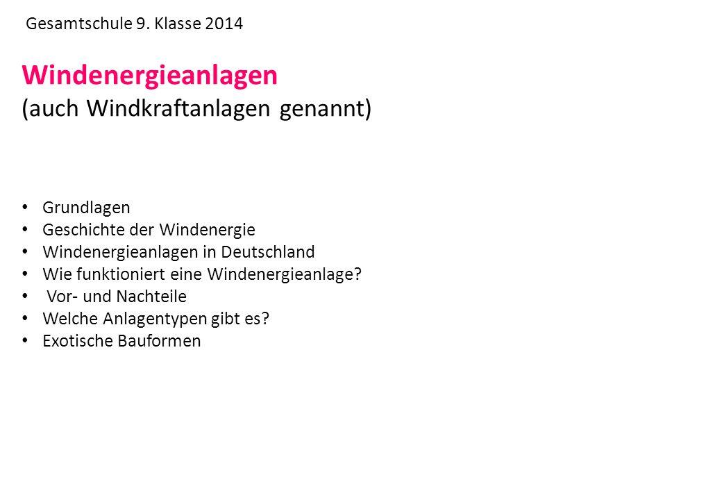 Gesamtschule 9. Klasse 2014 Windenergieanlagen (auch Windkraftanlagen genannt) Grundlagen Geschichte der Windenergie Windenergieanlagen in Deutschland