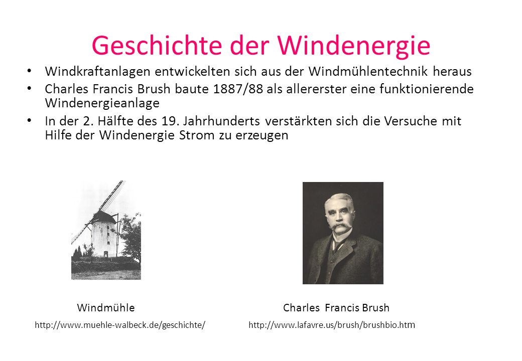 Geschichte der Windenergie Windkraftanlagen entwickelten sich aus der Windmühlentechnik heraus Charles Francis Brush baute 1887/88 als allererster ein