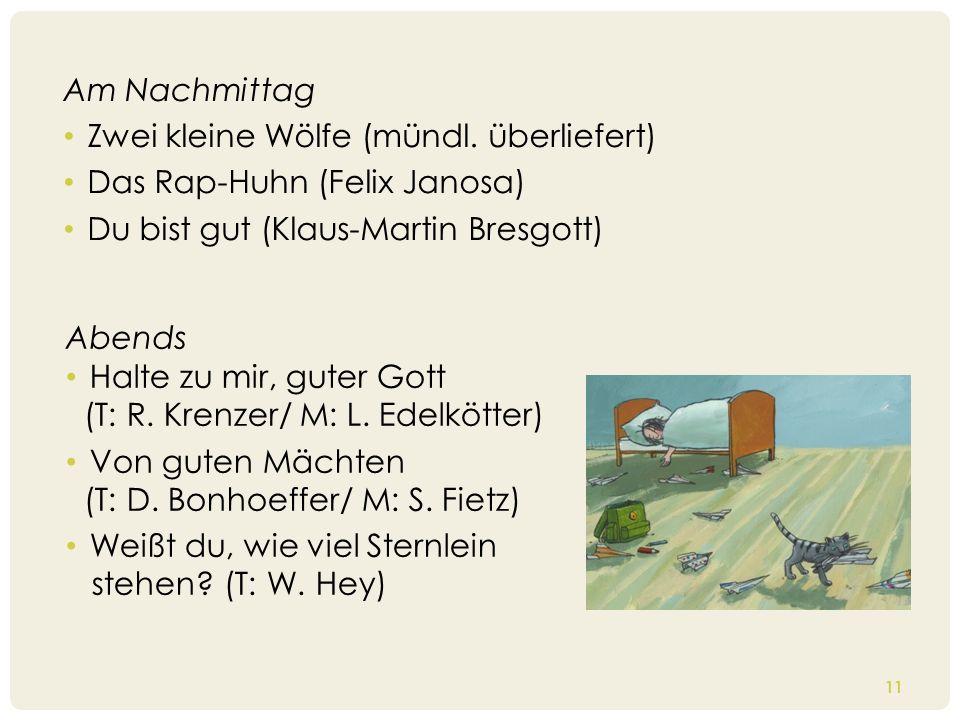 11 Am Nachmittag Zwei kleine Wölfe (mündl. überliefert) Das Rap-Huhn (Felix Janosa) Du bist gut (Klaus-Martin Bresgott) Abends Halte zu mir, guter Got