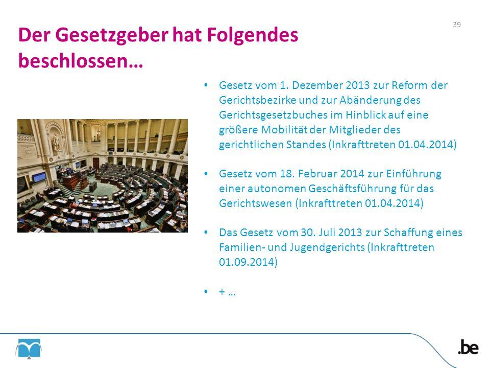Der Gesetzgeber hat Folgendes beschlossen… Gesetz vom 1. Dezember 2013 zur Reform der Gerichtsbezirke und zur Abänderung des Gerichtsgesetzbuches im H