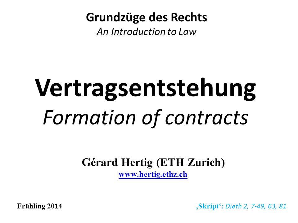Vertragsentstehung Formation of contracts Grundzüge des Rechts An Introduction to Law Frühling 2014 Skript: Dieth 2, 7-49, 63, 81 Gérard Hertig (ETH Z