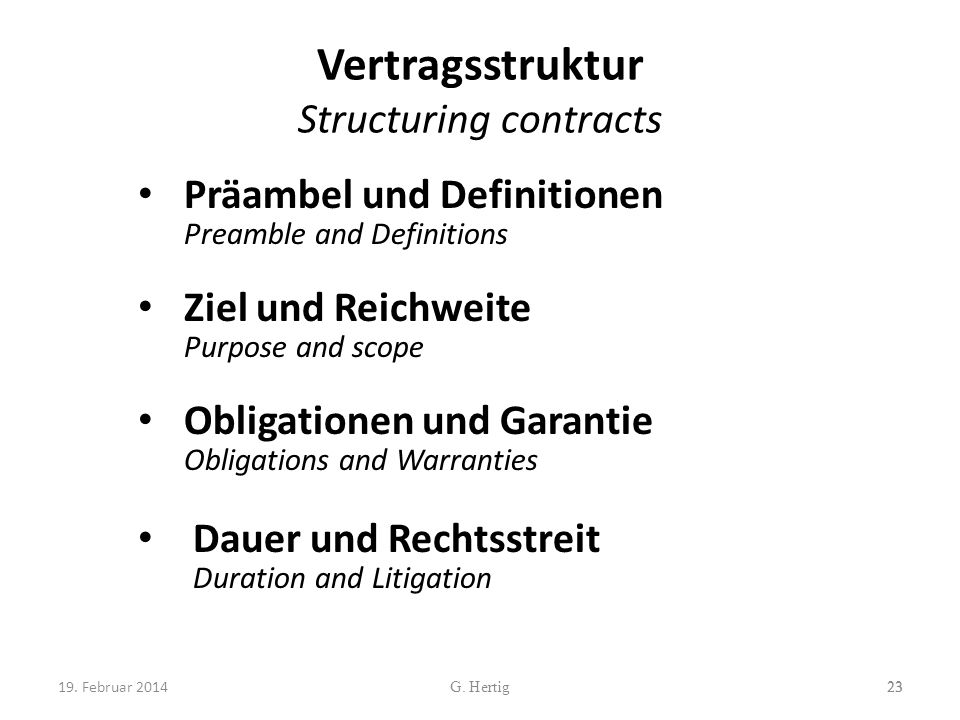 Vertragsstruktur Structuring contracts Präambel und Definitionen Preamble and Definitions Ziel und Reichweite Purpose and scope Obligationen und Garantie Obligations and Warranties Dauer und Rechtsstreit Duration and Litigation 23G.