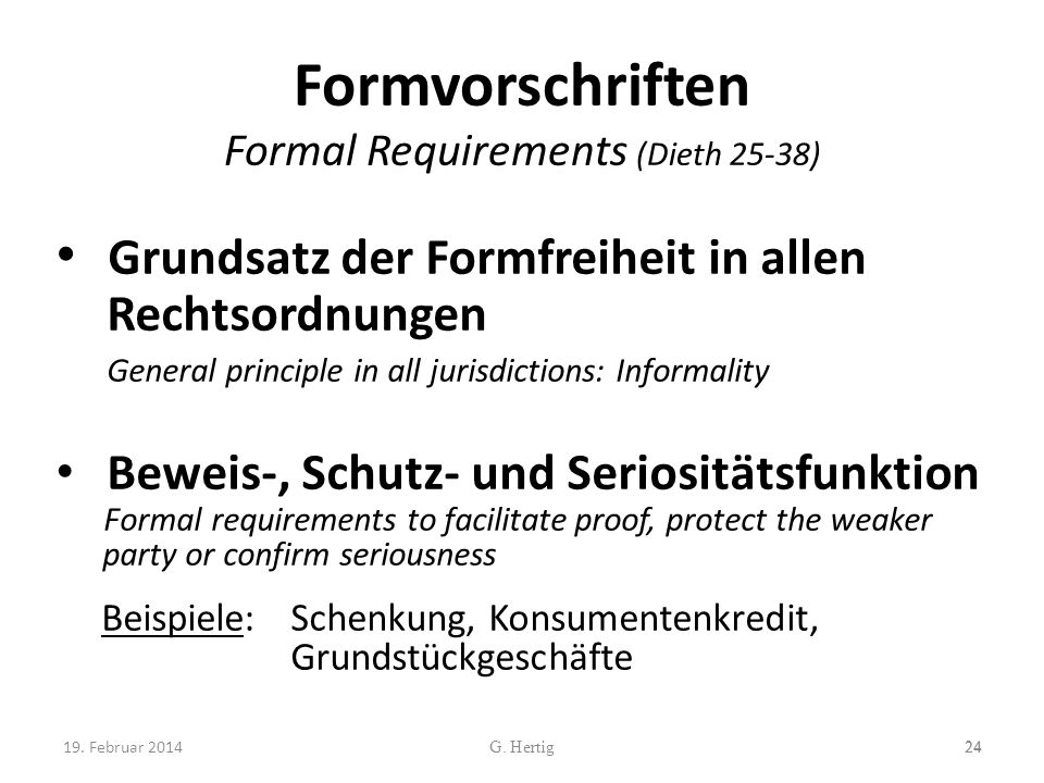 Formvorschriften Formal Requirements (Dieth 25-38) Grundsatz der Formfreiheit in allen Rechtsordnungen General principle in all jurisdictions: Informality Beweis-, Schutz- und Seriositätsfunktion Formal requirements to facilitate proof, protect the weaker party or confirm seriousness Beispiele: Schenkung, Konsumentenkredit, Grundstückgeschäfte 24G.