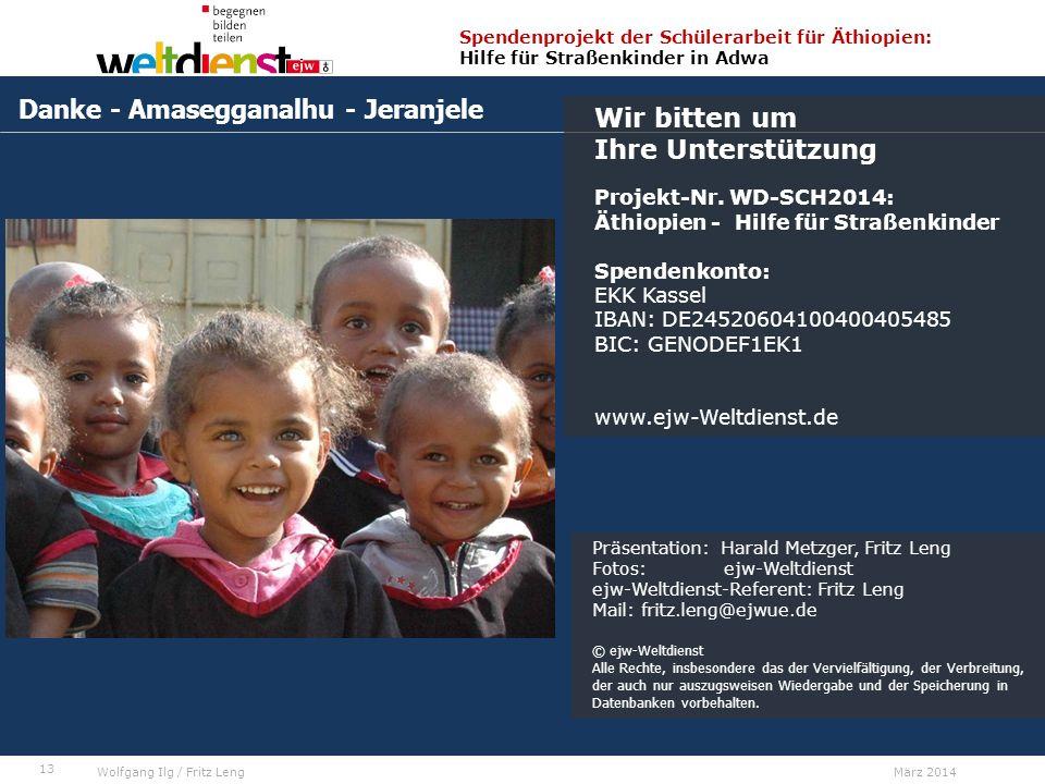 13 Spendenprojekt der Schülerarbeit für Äthiopien: Hilfe für Straßenkinder in Adwa Wolfgang Ilg / Fritz Leng März 2014 Danke - Amasegganalhu - Jeranjele Wir bitten um Ihre Unterstützung Projekt-Nr.