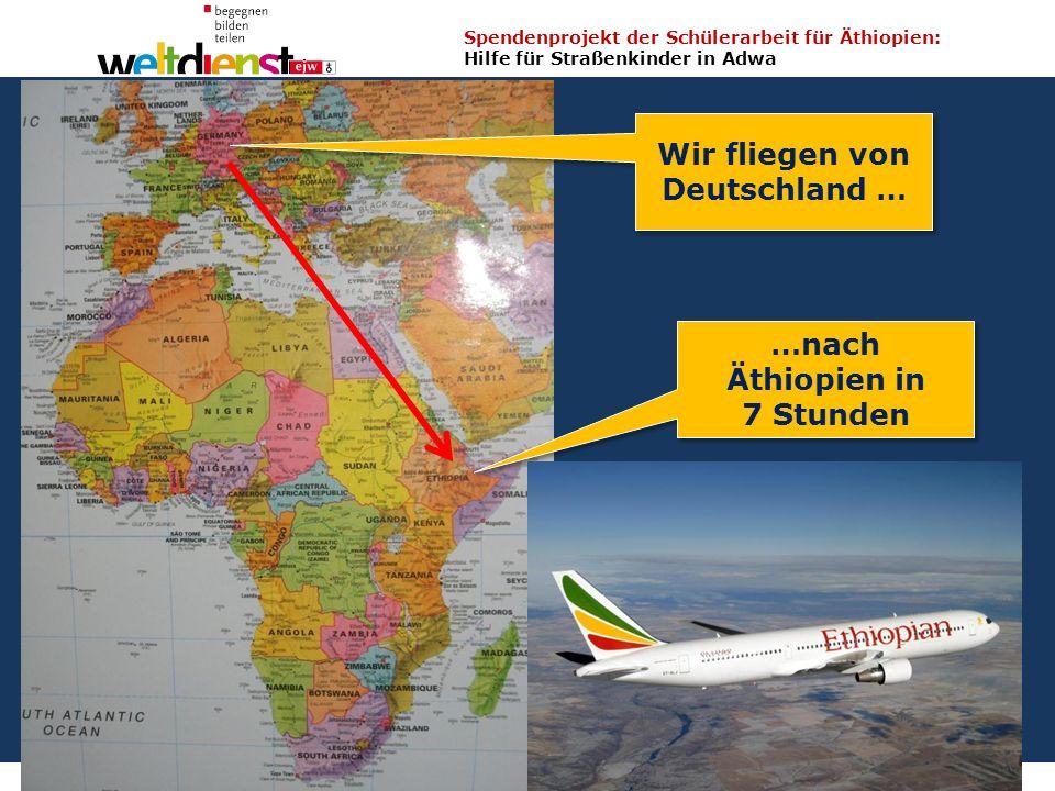 2 Spendenprojekt der Schülerarbeit für Äthiopien: Hilfe für Straßenkinder in Adwa Wolfgang Ilg / Fritz Leng März 2014 Wir fliegen von Deutschland … …nach Äthiopien in 7 Stunden …nach Äthiopien in 7 Stunden