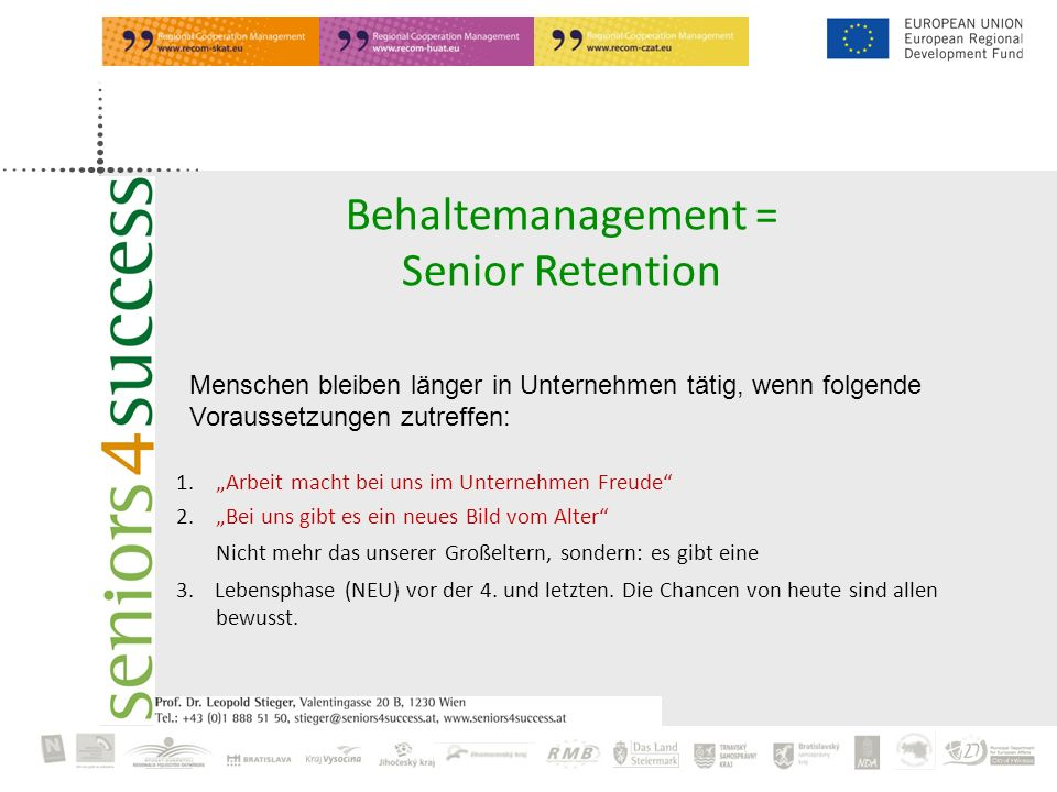 Behaltemanagement = Senior Retention 1.Arbeit macht bei uns im Unternehmen Freude 2.Bei uns gibt es ein neues Bild vom Alter Nicht mehr das unserer Großeltern, sondern: es gibt eine 3.