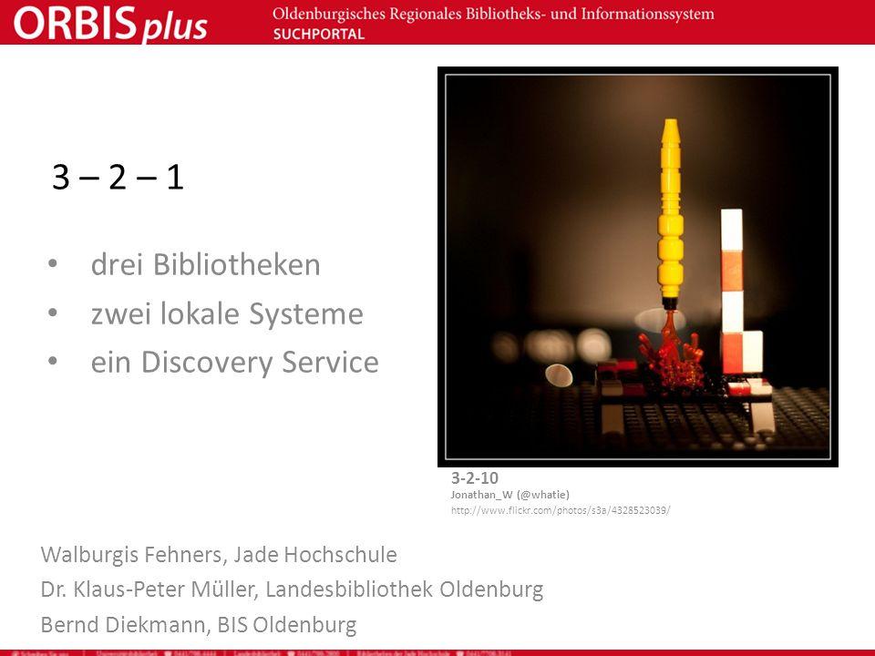 3 – 2 – 1 drei Bibliotheken zwei lokale Systeme ein Discovery Service Walburgis Fehners, Jade Hochschule Dr. Klaus-Peter Müller, Landesbibliothek Olde