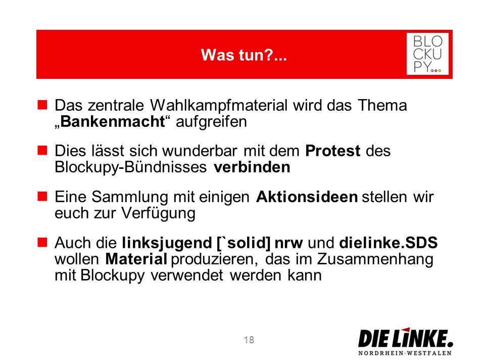 Das zentrale Wahlkampfmaterial wird das ThemaBankenmacht aufgreifen Dies lässt sich wunderbar mit dem Protest des Blockupy-Bündnisses verbinden Eine Sammlung mit einigen Aktionsideen stellen wir euch zur Verfügung Auch die linksjugend [`solid] nrw und dielinke.SDS wollen Material produzieren, das im Zusammenhang mit Blockupy verwendet werden kann 18 Was tun?...