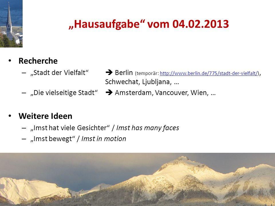 Recherche – Stadt der Vielfalt Berlin (temporär: http://www.berlin.de/775/stadt-der-vielfalt/), Schwechat, Ljubljana, …http://www.berlin.de/775/stadt-der-vielfalt/ – Die vielseitige Stadt Amsterdam, Vancouver, Wien, … Weitere Ideen – Imst hat viele Gesichter / Imst has many faces – Imst bewegt / Imst in motion Hausaufgabe vom 04.02.2013