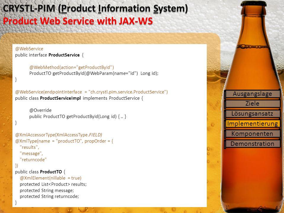 Ziele Lösungsansatz Implementierung Komponenten CRYSTL-PIM (Product Information System) Product Web Service with JAX-WS Ausgangslage Demonstration @WebService public interface ProductService { @WebMethod(action= getProductById ) ProductTO getProductById(@WebParam(name= id ) Long id); } @WebService(endpointInterface = ch.crystl.pim.service.ProductService ) public class ProductServiceImpl implements ProductService { @Override public ProductTO getProductById(Long id) {..