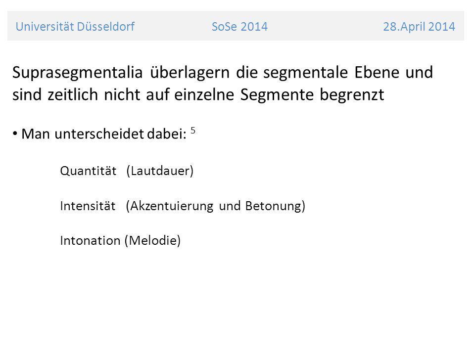 Universität Düsseldorf SoSe 2014 28.April 2014 Suprasegmentalia überlagern die segmentale Ebene und sind zeitlich nicht auf einzelne Segmente begrenzt
