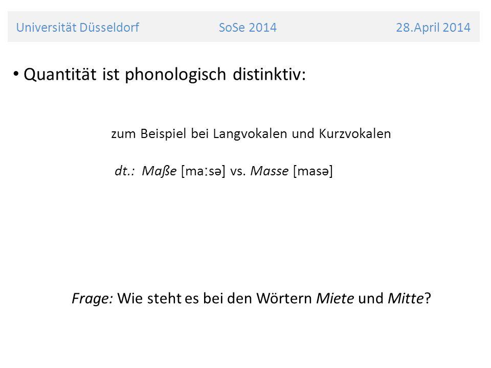 Universität Düsseldorf SoSe 2014 28.April 2014 Quantität ist phonologisch distinktiv: zum Beispiel bei Langvokalen und Kurzvokalen dt.: Maße [ma ː sə]