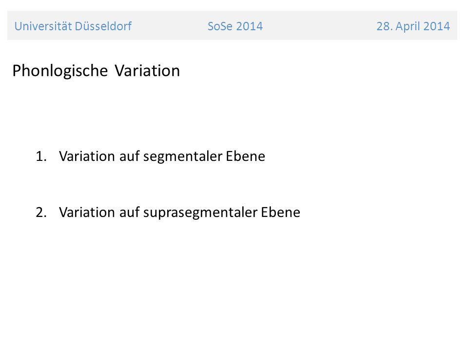 Universität Düsseldorf SoSe 2014 28. April 2014 Phonlogische Variation 1.Variation auf segmentaler Ebene 2. Variation auf suprasegmentaler Ebene