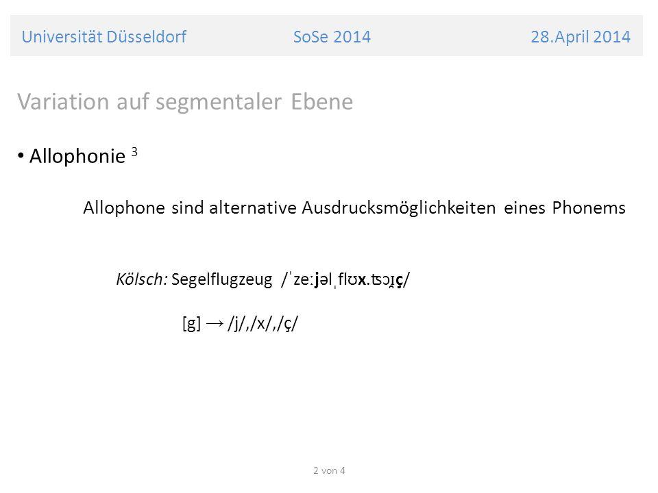 Universität Düsseldorf SoSe 2014 28.April 2014 Variation auf segmentaler Ebene Allophonie 3 Allophone stehen in freier Variation deutsch: [r] /r/, /ɣ/, /ʀ/, /ɾ/, /ɹ/, /ʁ/, /ʁ̊/, ( /ɐ/, /Ø/) 2 von 4