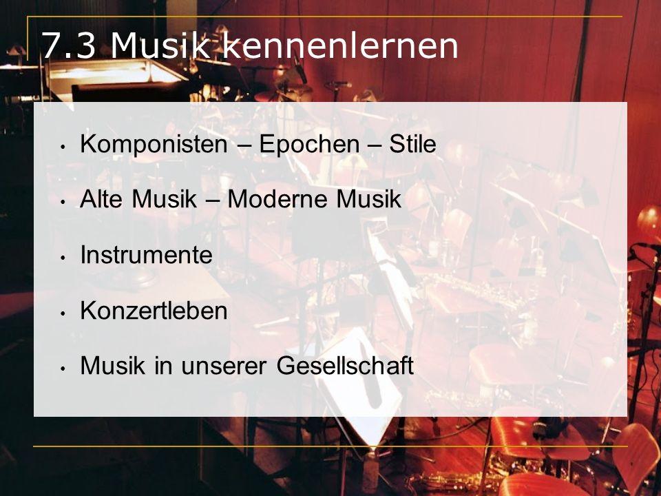 7.3 Musik kennenlernen Komponisten – Epochen – Stile Alte Musik – Moderne Musik Instrumente Konzertleben Musik in unserer Gesellschaft