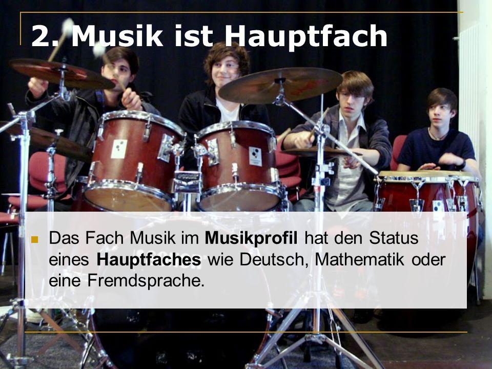 2. Musik ist Hauptfach Das Fach Musik im Musikprofil hat den Status eines Hauptfaches wie Deutsch, Mathematik oder eine Fremdsprache.