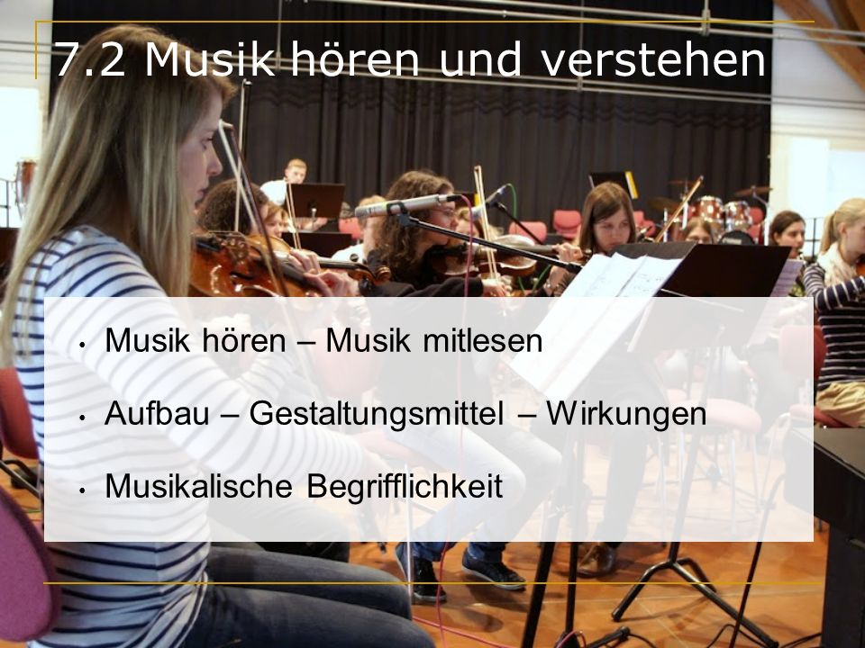 7.2 Musik hören und verstehen Musik hören – Musik mitlesen Aufbau – Gestaltungsmittel – Wirkungen Musikalische Begrifflichkeit