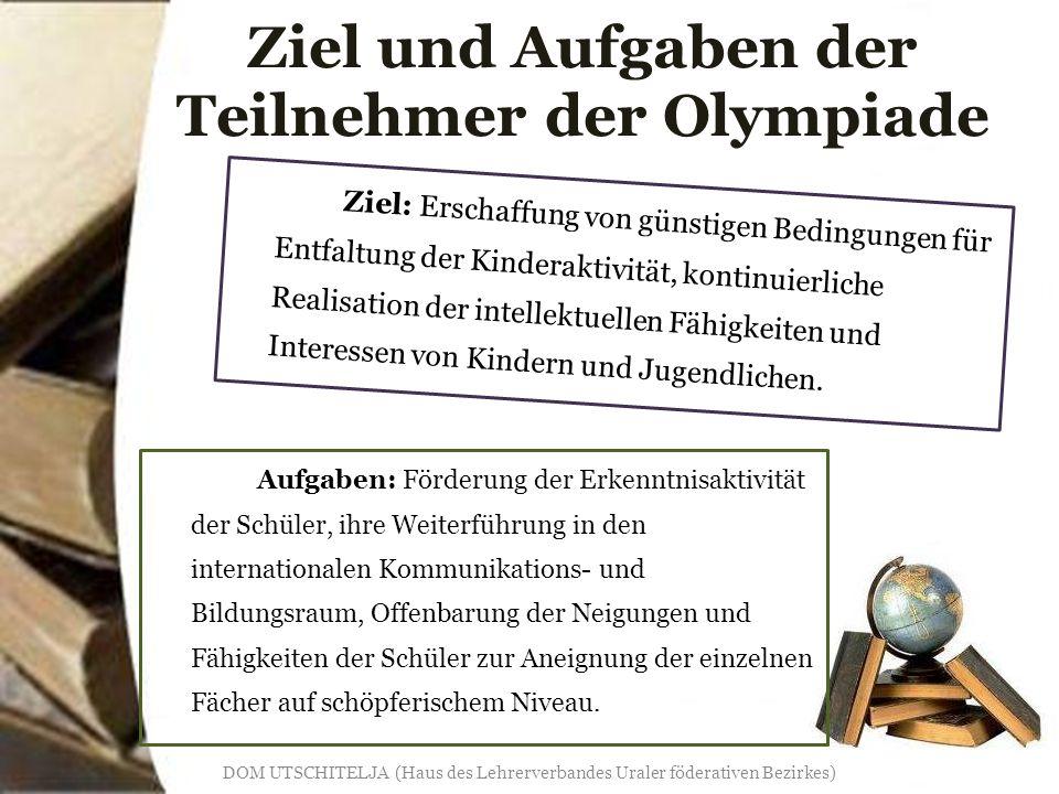 Ziel und Aufgaben der Teilnehmer der Olympiade Ziel: Erschaffung von günstigen Bedingungen für Entfaltung der Kinderaktivität, kontinuierliche Realisation der intellektuellen Fähigkeiten und Interessen von Kindern und Jugendlichen.