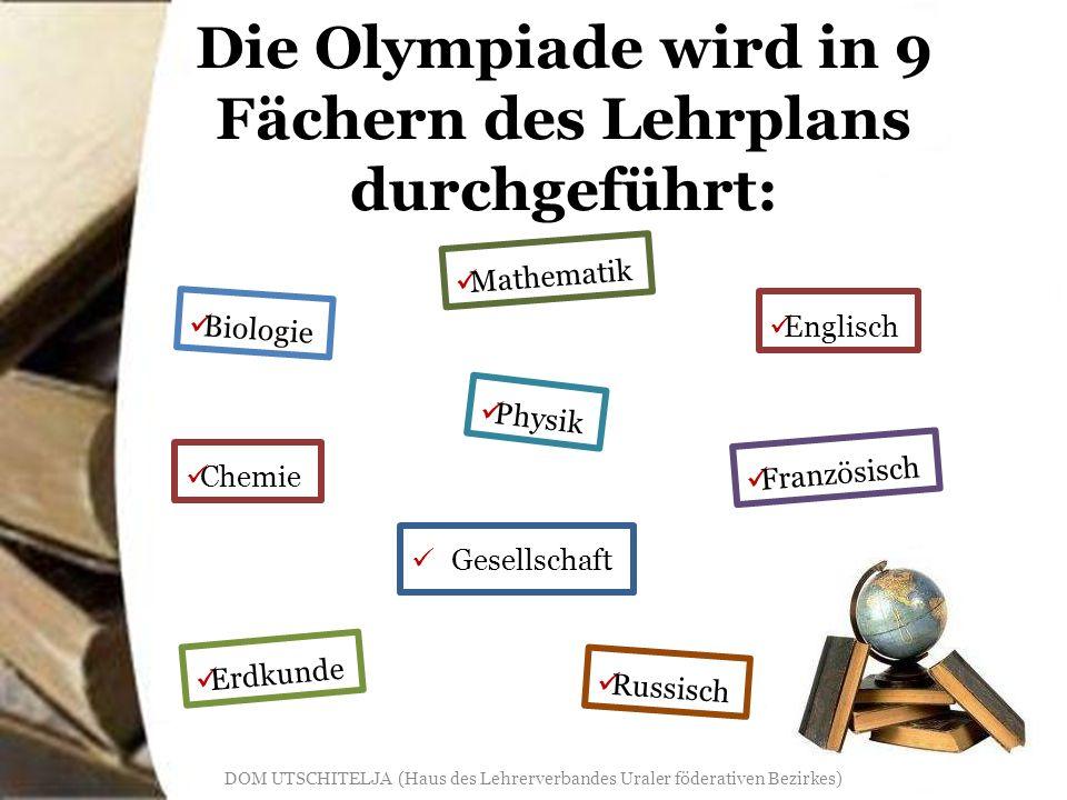 Die Olympiade wird in 9 Fächern des Lehrplans durchgeführt: Gesellschaft Mathematik Biologie Chemie Erdkunde Englisch Physik Französisch Russisch DOM UTSCHITELJA (Haus des Lehrerverbandes Uraler föderativen Bezirkes)