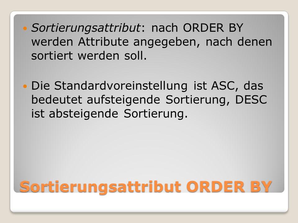 Sortierungsattribut ORDER BY Sortierungsattribut: nach ORDER BY werden Attribute angegeben, nach denen sortiert werden soll. Die Standardvoreinstellun