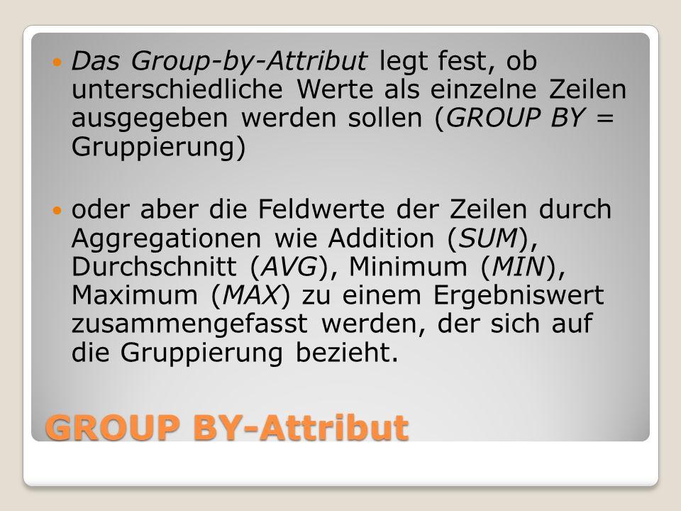 GROUP BY-Attribut Das Group-by-Attribut legt fest, ob unterschiedliche Werte als einzelne Zeilen ausgegeben werden sollen (GROUP BY = Gruppierung) ode