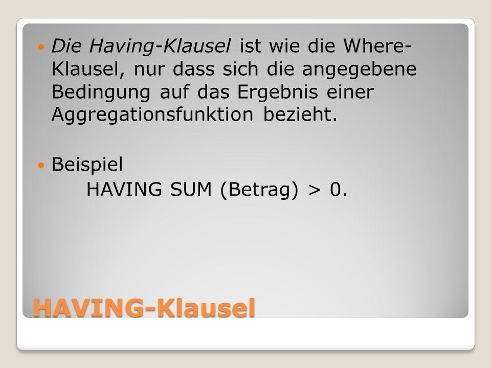 HAVING-Klausel Die Having-Klausel ist wie die Where- Klausel, nur dass sich die angegebene Bedingung auf das Ergebnis einer Aggregationsfunktion bezie