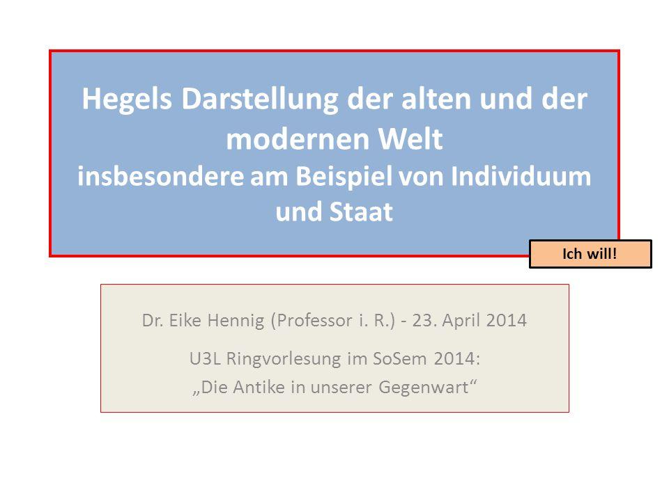 Hegels Darstellung der alten und der modernen Welt insbesondere am Beispiel von Individuum und Staat Dr. Eike Hennig (Professor i. R.) - 23. April 201