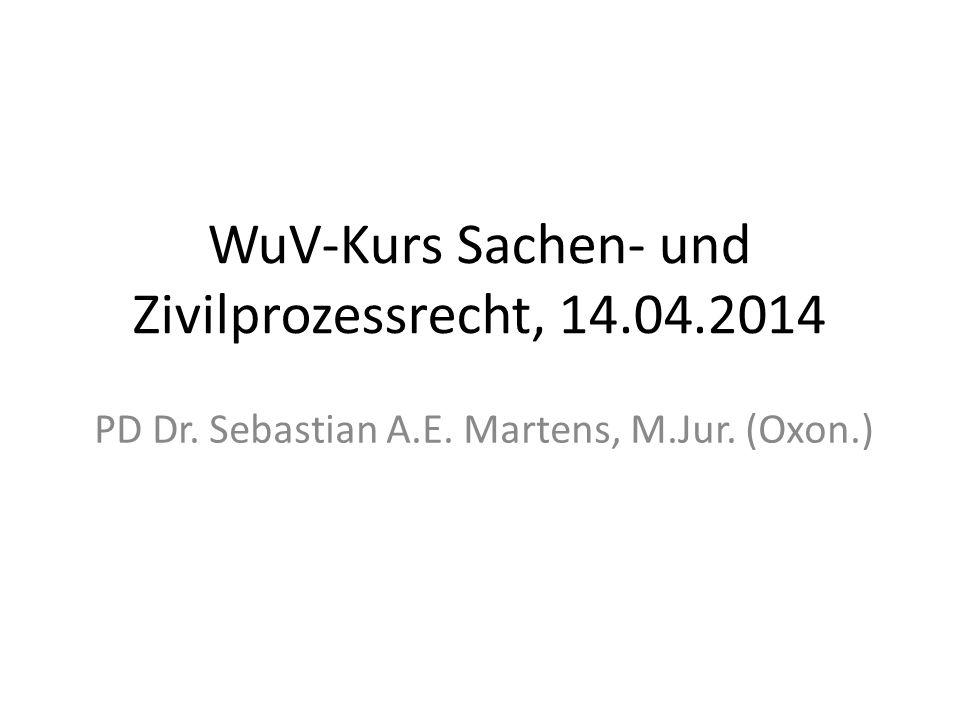 WuV-Kurs Sachen- und Zivilprozessrecht, 14.04.2014 PD Dr. Sebastian A.E. Martens, M.Jur. (Oxon.)