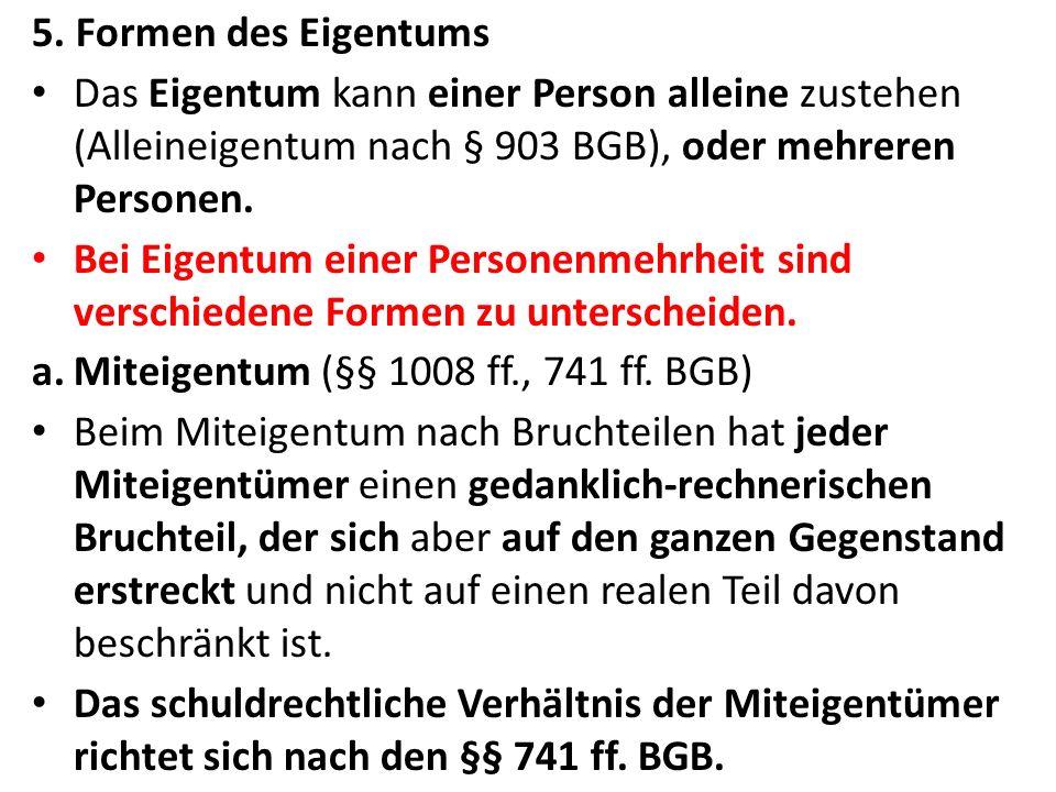 5. Formen des Eigentums Das Eigentum kann einer Person alleine zustehen (Alleineigentum nach § 903 BGB), oder mehreren Personen. Bei Eigentum einer Pe